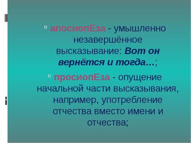 апосиопЕза- умышленно незавершённое высказывание:Вот он вернётся и тогда…;...
