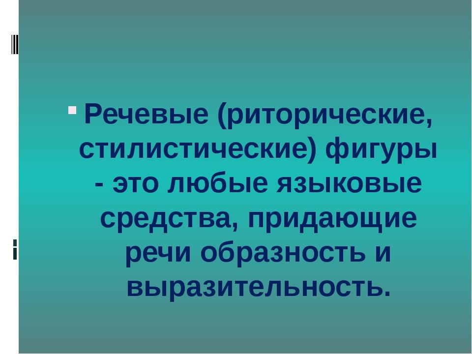 Речевые (риторические, стилистические) фигуры - это любые языковые средства,...