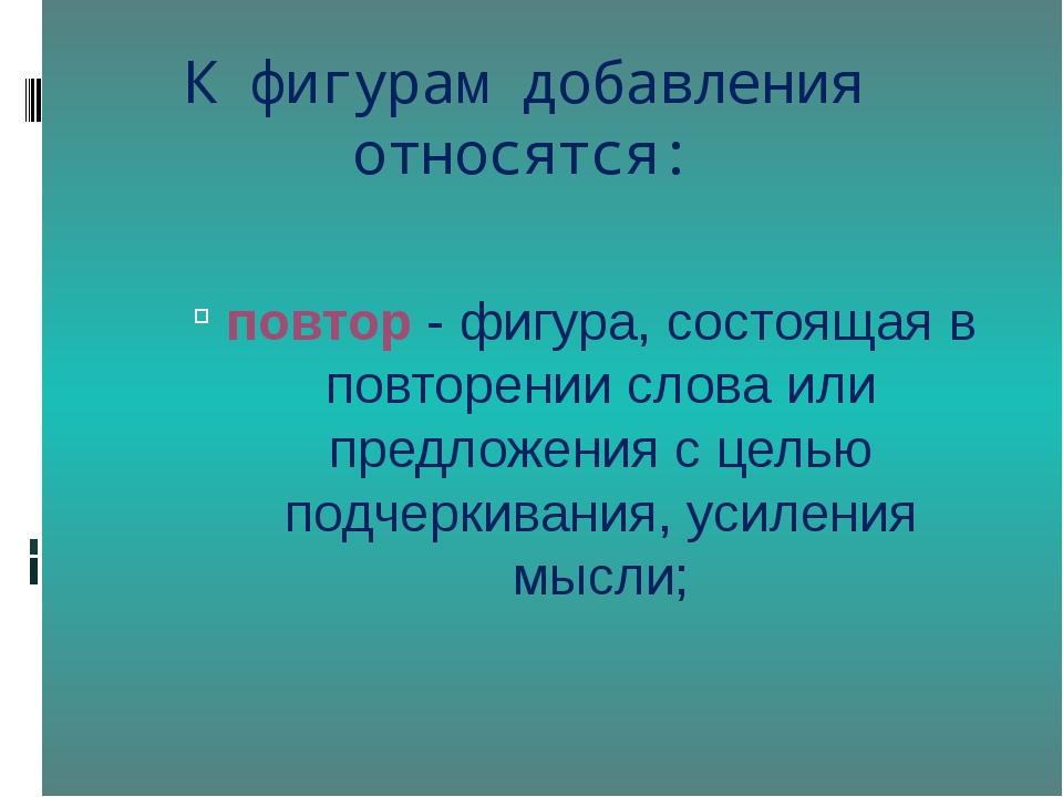 К фигурам добавления относятся: повтор- фигура, состоящая в повторении слова...