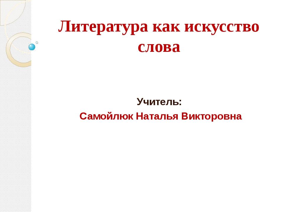 Литература как искусство слова Учитель: Самойлюк Наталья Викторовна