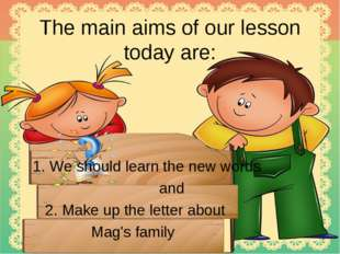 The main aims of our lesson today are: 1. We should learn the new words and 2