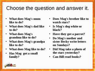 Choose the question and answer it. What does Mag's mum like to do? What does