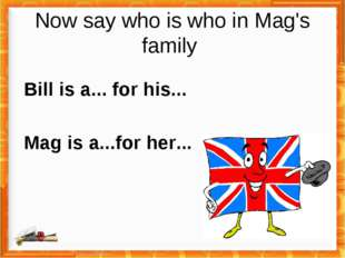 Now say who is who in Mag's family Bill is a... for his... Mag is a...for her