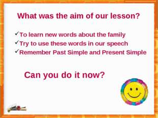 What was the aim of our lesson? To learn new words about the family Try to us
