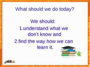 What should we do today? We should: 1.understand what we don't know and 2.fin