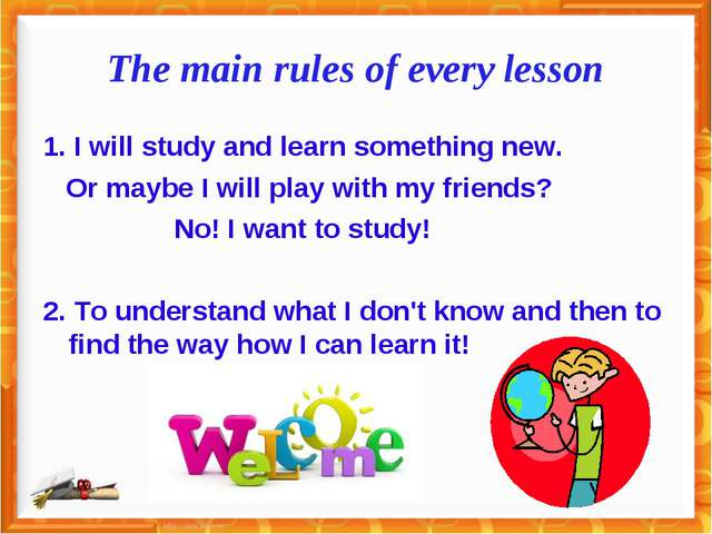 The main rules of every lesson 1. I will study and learn something new. Or ma...