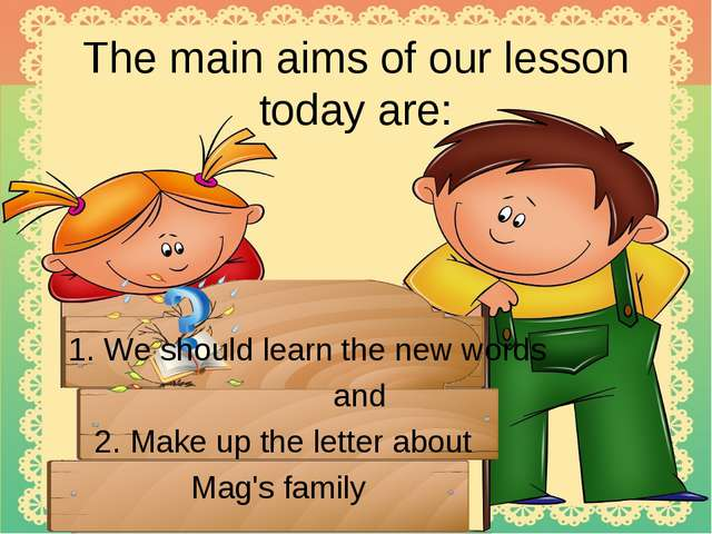 The main aims of our lesson today are: 1. We should learn the new words and 2...