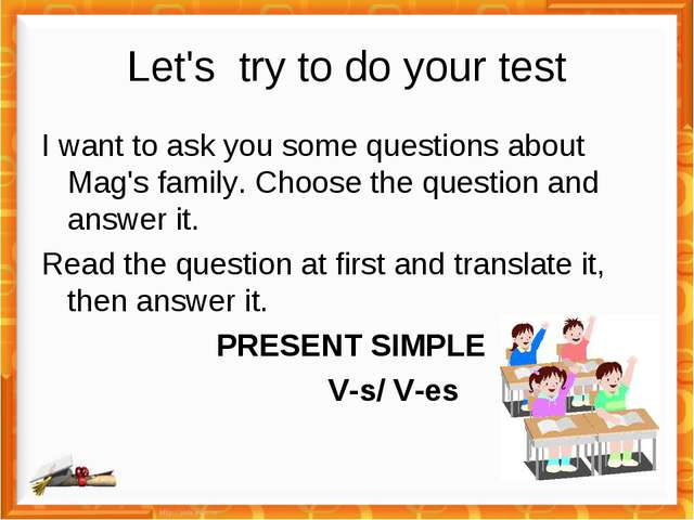 Let's try to do your test I want to ask you some questions about Mag's family...