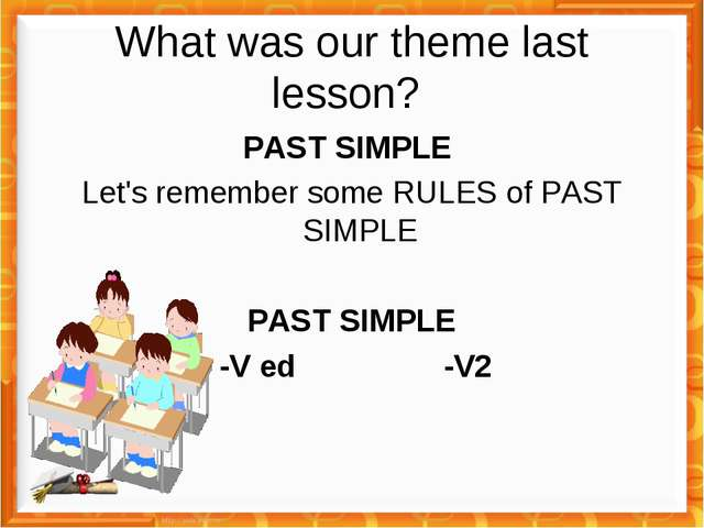 What was our theme last lesson? PAST SIMPLE Let's remember some RULES of PAST...