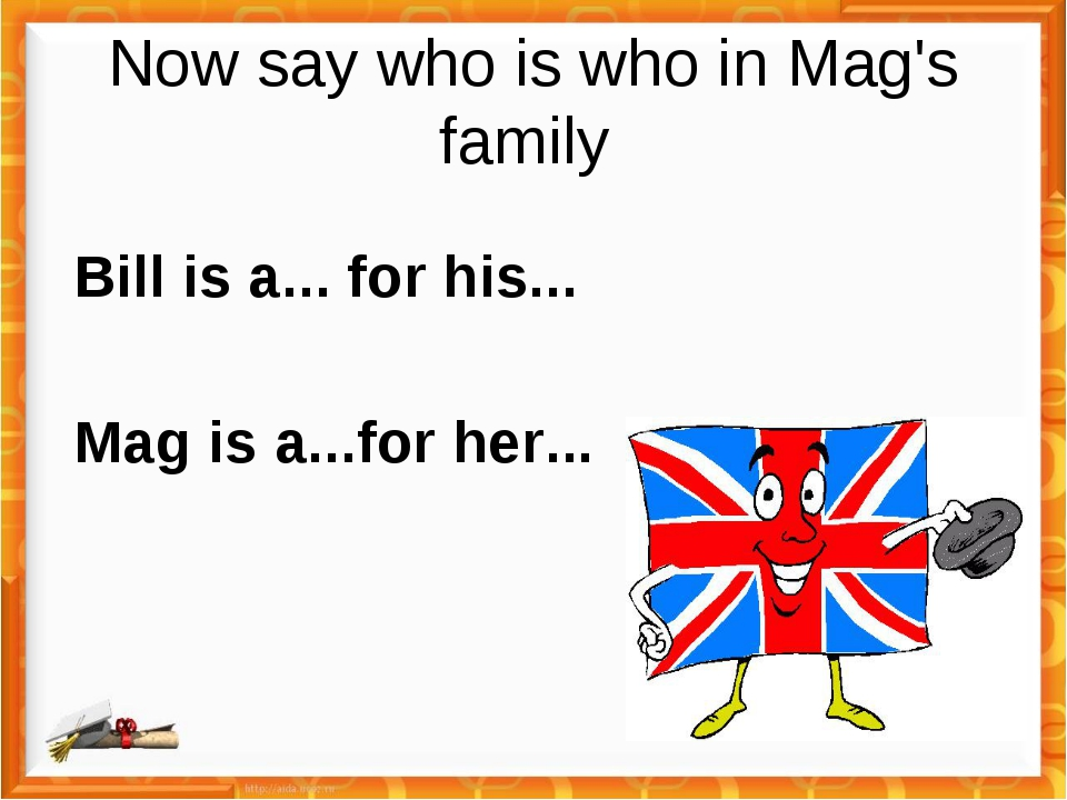 Now say who is who in Mag's family Bill is a... for his... Mag is a...for her...