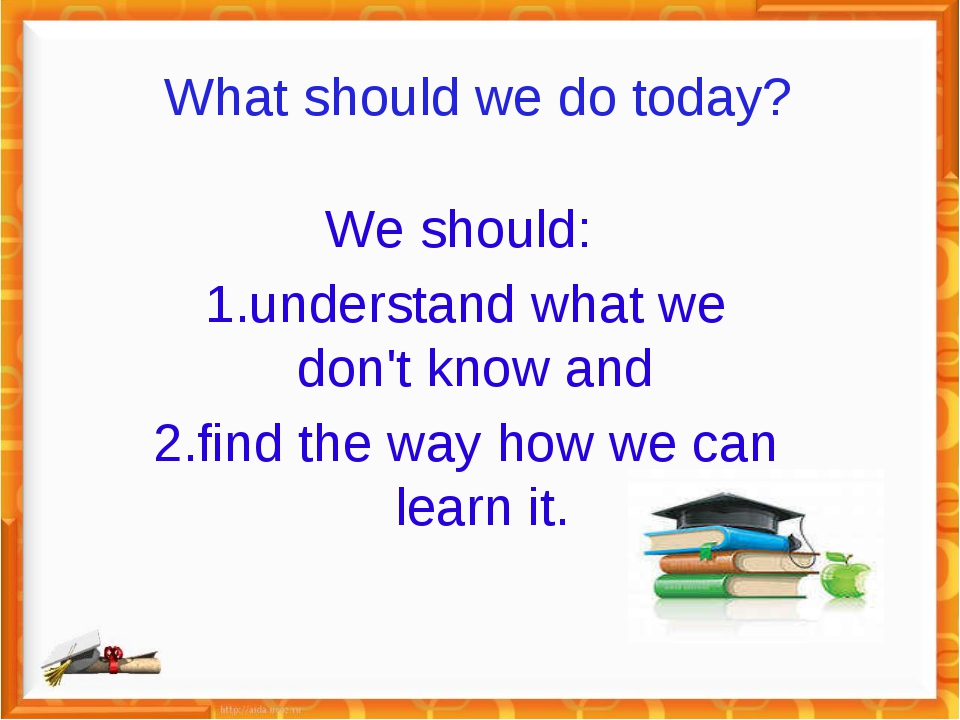 What should we do today? We should: 1.understand what we don't know and 2.fin...