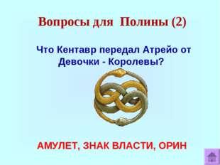 Вопросы для Полины (2) Что Кентавр передал Атрейо от Девочки - Королевы? АМУЛ