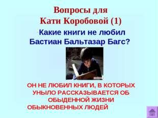 Вопросы для Кати Коробовой (1) Какие книги не любил Бастиан Бальтазар Багс? О