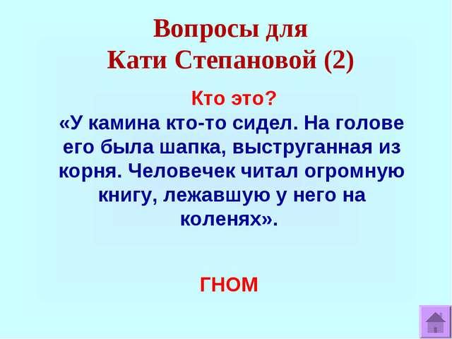 Вопросы для Кати Степановой (2) Кто это? «У камина кто-то сидел. На голове ег...