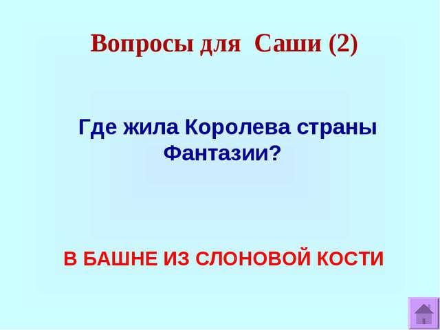 Вопросы для Саши (2) Где жила Королева страны Фантазии? В БАШНЕ ИЗ СЛОНОВОЙ К...