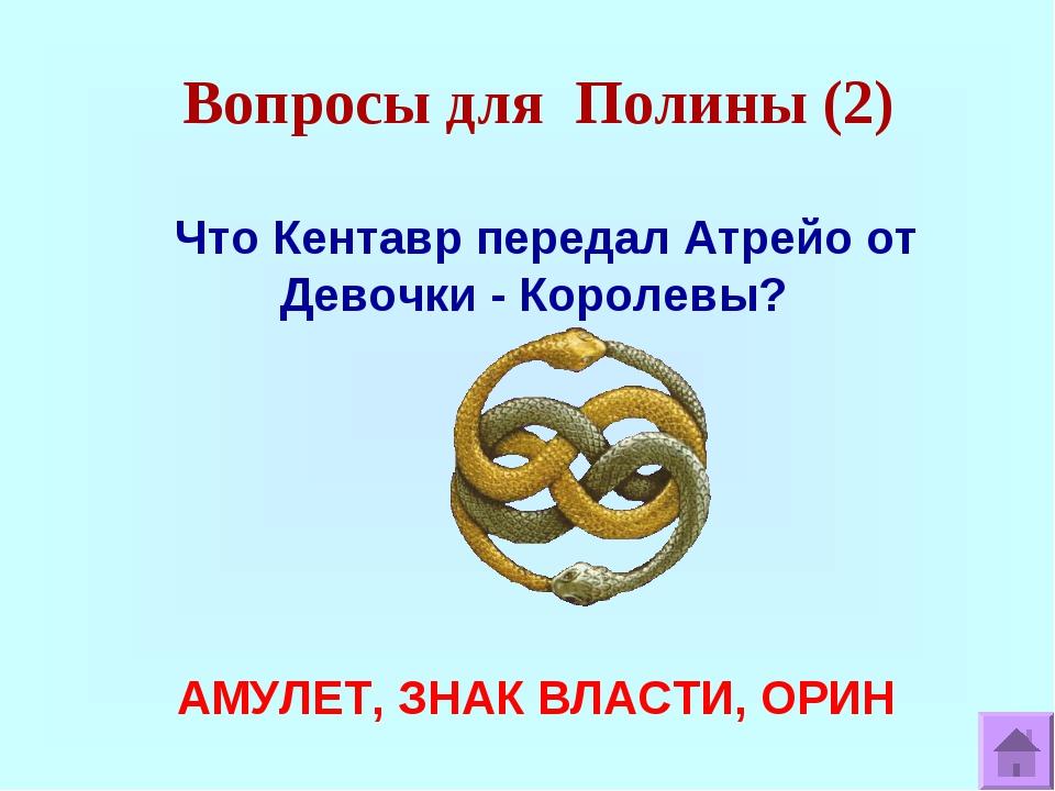 Вопросы для Полины (2) Что Кентавр передал Атрейо от Девочки - Королевы? АМУЛ...