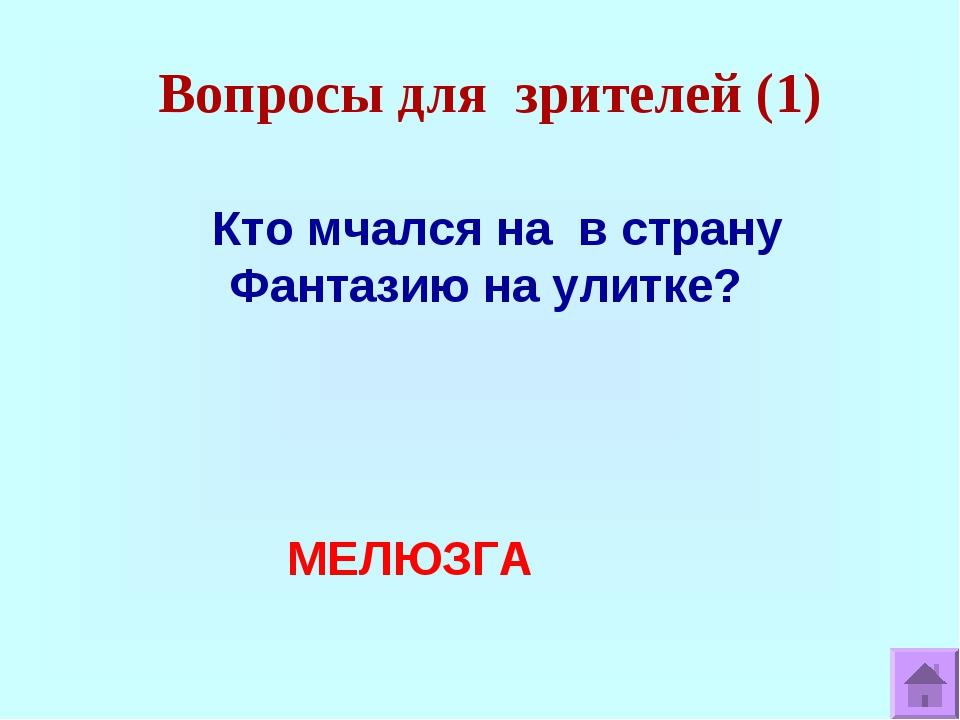 Вопросы для зрителей (1) Кто мчался на в страну Фантазию на улитке? МЕЛЮЗГА