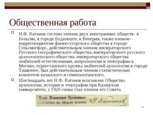 * Общественная работа Н.Ф. Катанов состоял членом двух иностранных обществ: в