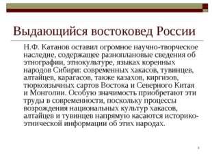 * Выдающийся востоковед России Н.Ф. Катанов оставил огромное научно-творческ