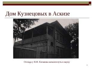 * Дом Кузнецовых в Аскизе Отсюда у Н.Ф. Катанова начался путь в науку