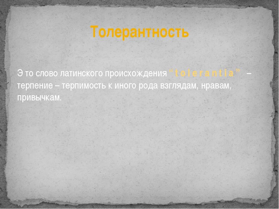 """Толерантность Э то слово латинского происхождения """"tolerantia"""" – терпение – т..."""