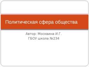 Автор: Москвина И.Г. ГБОУ школа №234 Политическая сфера общества