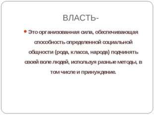 ВЛАСТЬ- Это организованная сила, обеспечивающая способность определенной соци