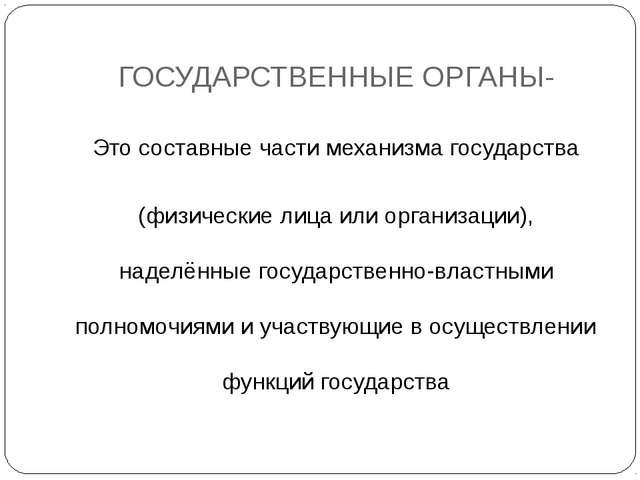 ГОСУДАРСТВЕННЫЕ ОРГАНЫ- Это составные части механизма государства (физические...