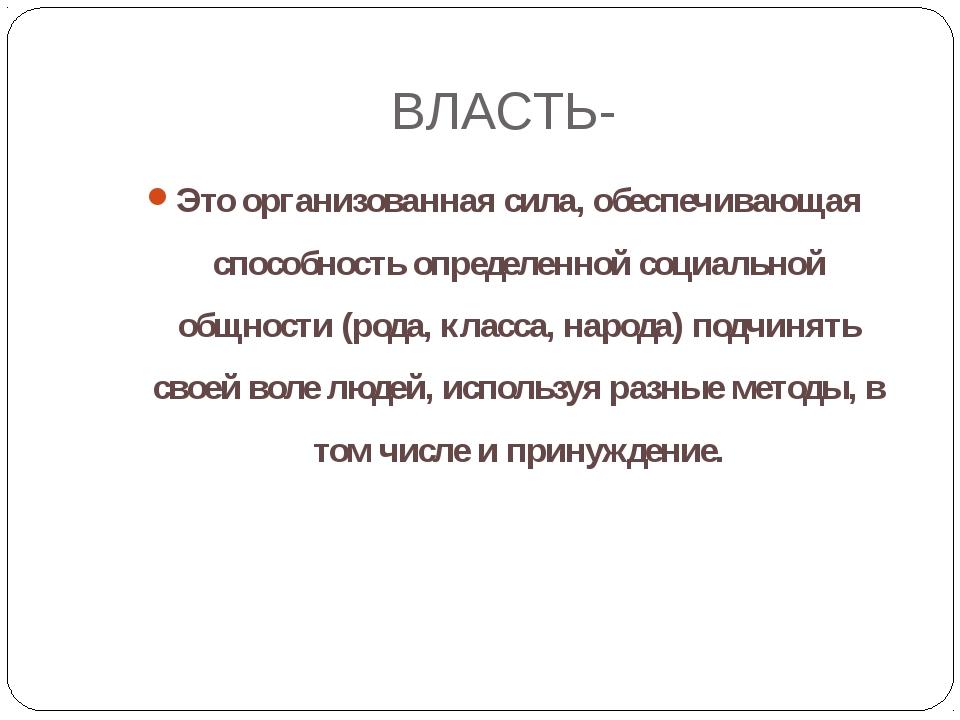 ВЛАСТЬ- Это организованная сила, обеспечивающая способность определенной соци...