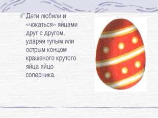 Дети любили и «чокаться» яйцами друг с другом, ударяя тупым или острым концо