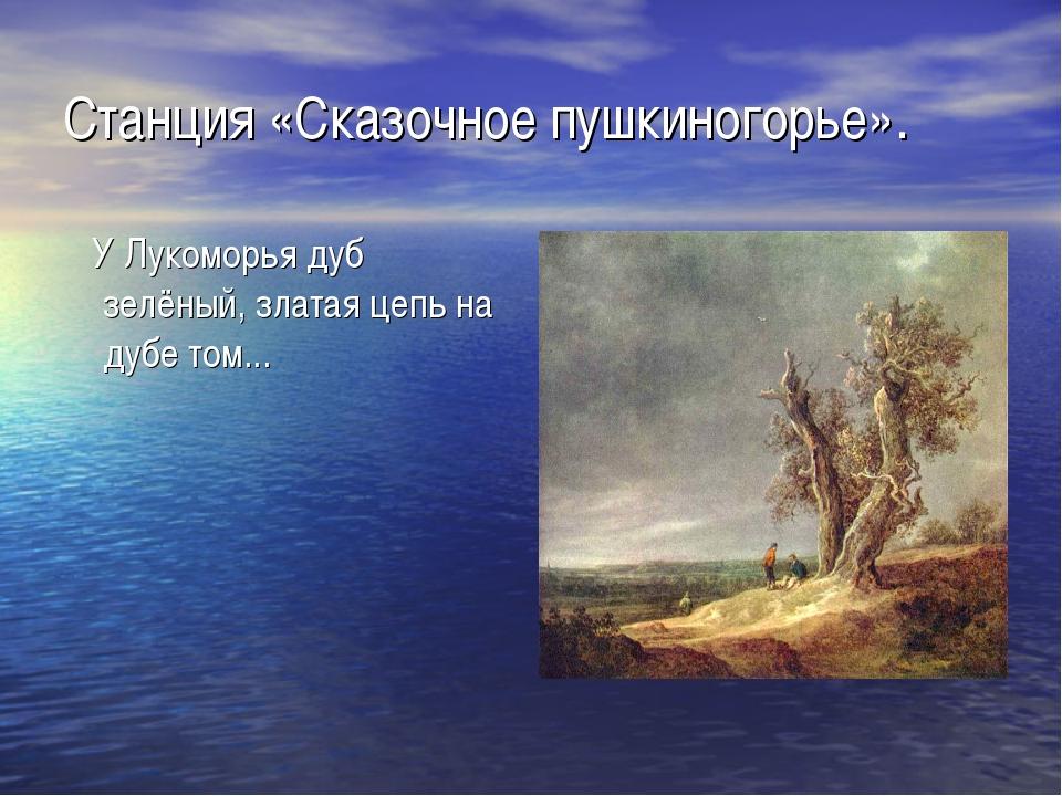 Станция «Сказочное пушкиногорье». У Лукоморья дуб зелёный, златая цепь на дуб...