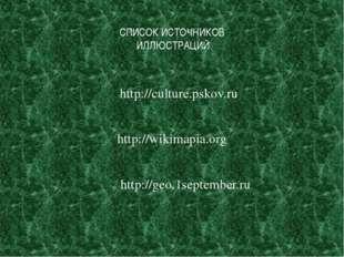 СПИСОК ИСТОЧНИКОВ ИЛЛЮСТРАЦИЙ http://culture.pskov.ru http://wikimapia.org h