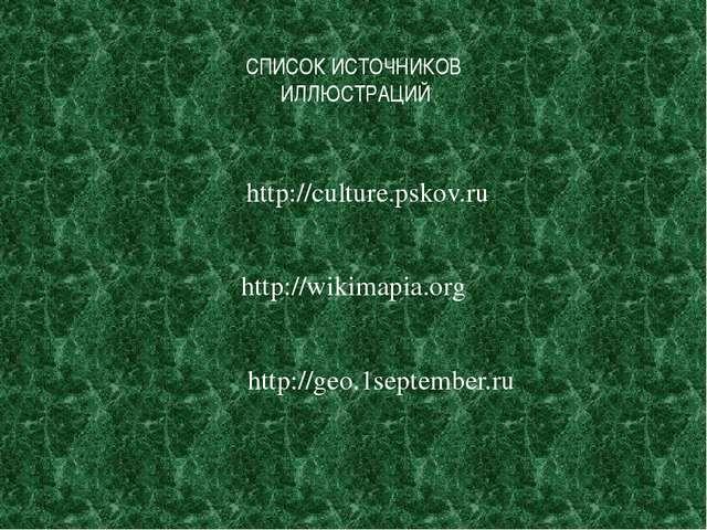 СПИСОК ИСТОЧНИКОВ ИЛЛЮСТРАЦИЙ http://culture.pskov.ru http://wikimapia.org h...