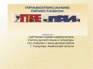 Сайттакова Нарима Алдабергеновна Учитель русского языка и литературы СШ «Акбу