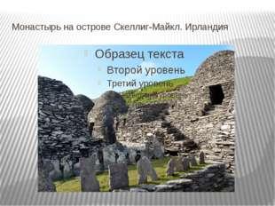 Монастырь на острове Скеллиг-Майкл. Ирландия