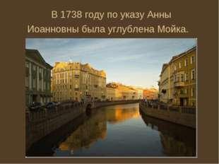 В1738 годупо указуАнны Иоанновныбыла углублена Мойка.