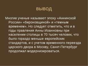 вывод Многие ученые называют эпоху «Аннинской России» «бироновщиной» и «темны