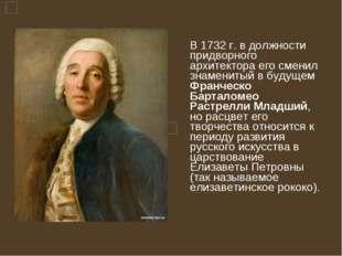 В 1732 г. в должности придворного архитектора его сменил знаменитый в будуще