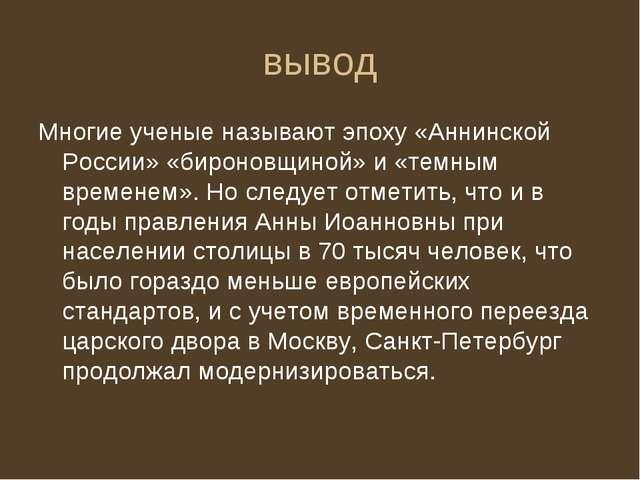 вывод Многие ученые называют эпоху «Аннинской России» «бироновщиной» и «темны...
