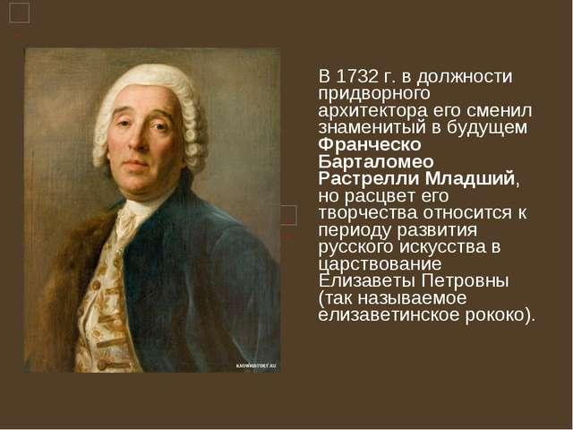 В 1732 г. в должности придворного архитектора его сменил знаменитый в будуще...