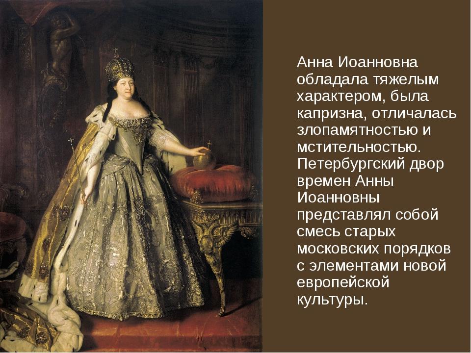 Анна Иоанновна обладала тяжелым характером, была капризна, отличалась злопам...