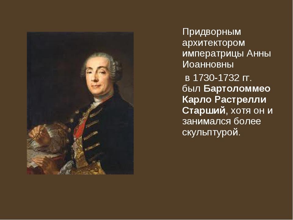 Придворным архитектором императрицы Анны Иоанновны в 1730-1732 гг. былБарто...