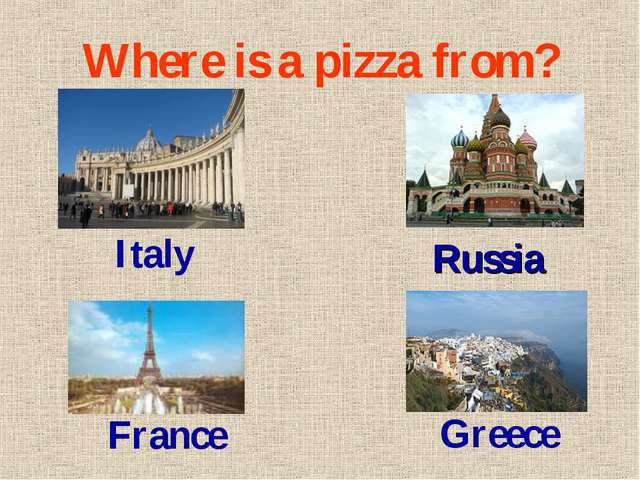 Where is a pizza from? Russia Italy France Greece