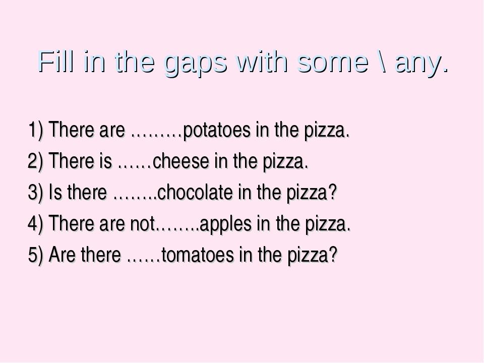 Fill in the gaps with some \ any. 1) There are ………potatoes in the pizza. 2) T...