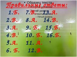 Правильные ответы: 1.Б. 7.В. 13.А. 2.В. 8.А. 14.В. 3.А. 9. Б. 15.Б. 4.В. 10.