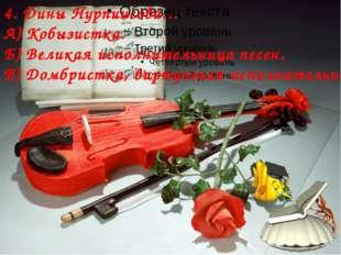 4. Дины Нурпиисова… А) Кобызистка. Б) Великая исполнительница песен. В) Домб