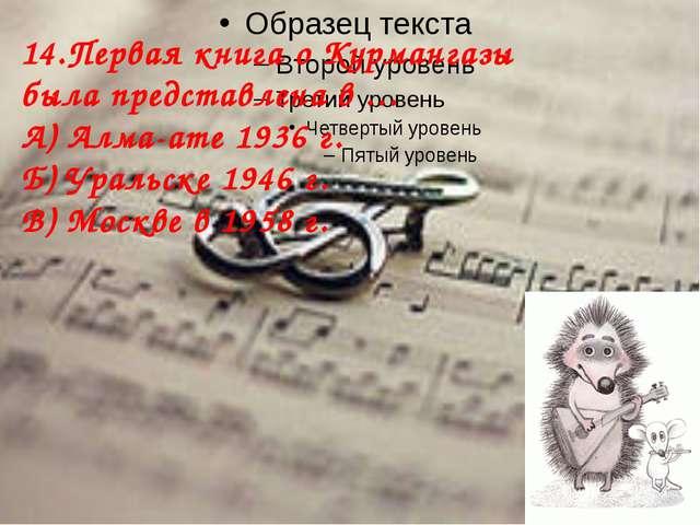 14.Первая книга о Курмангазы была представлена в … А) Алма-ате 1936 г. Б) Ур...