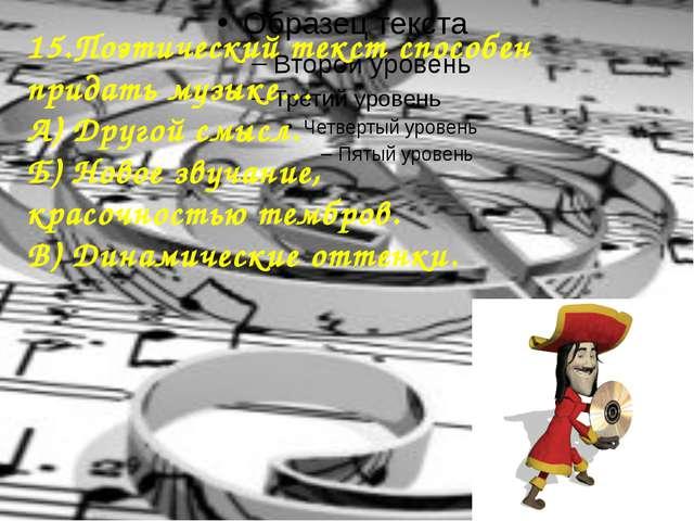 15.Поэтический текст способен придать музыке… А) Другой смысл. Б) Новое звуч...