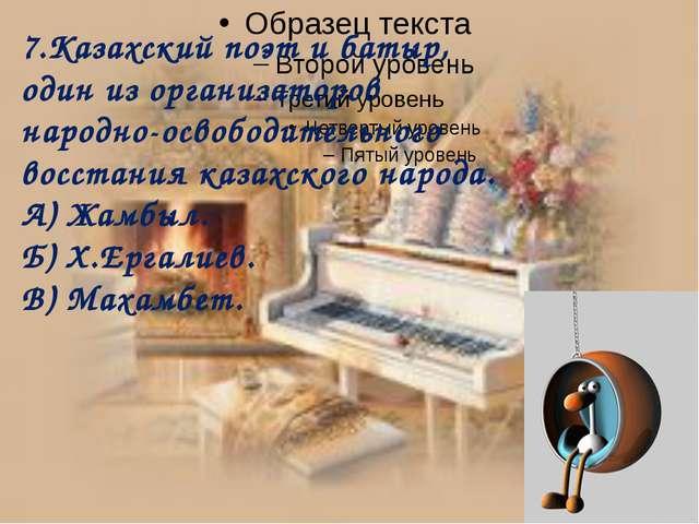 7.Казахский поэт и батыр, один из организаторов народно-освободительного вос...