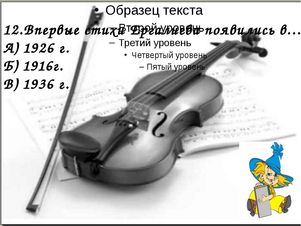 12.Впервые стихи Ергалиева появились в… А) 1926 г. Б) 1916г. В) 1936 г.